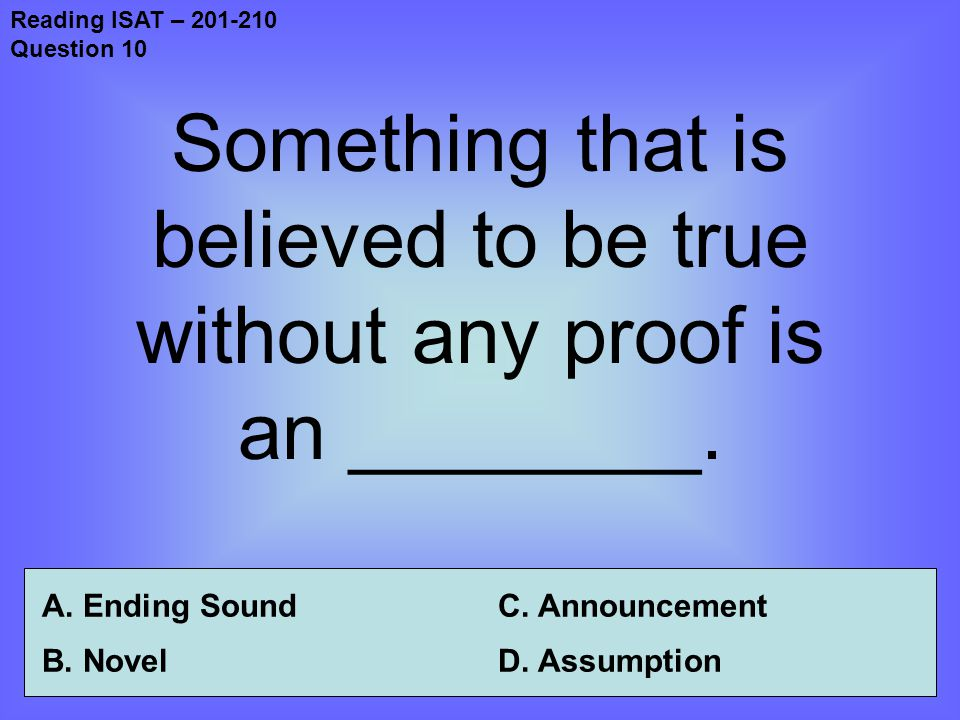 Reading ISAT – 201-210 Question 10 Something that is believed to be true without any proof is an ________.