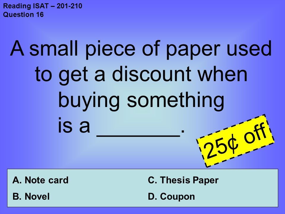 Reading ISAT – 201-210 Question 16 A small piece of paper used to get a discount when buying something is a _______.