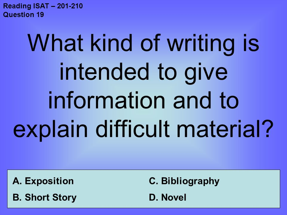 Reading ISAT – 201-210 Question 19 What kind of writing is intended to give information and to explain difficult material.