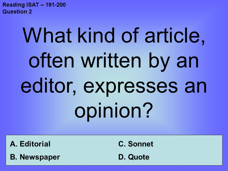 Reading ISAT – 191-200 Question 2 What kind of article, often written by an editor, expresses an opinion.