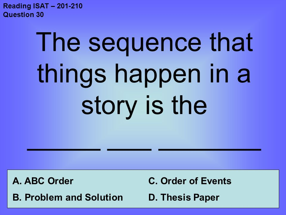 Reading ISAT – 201-210 Question 30 The sequence that things happen in a story is the _____ ___ _______ A.