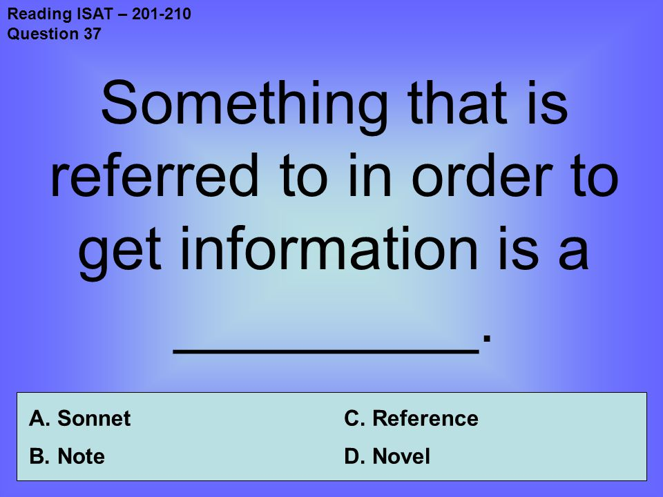 Reading ISAT – 201-210 Question 37 Something that is referred to in order to get information is a _________.