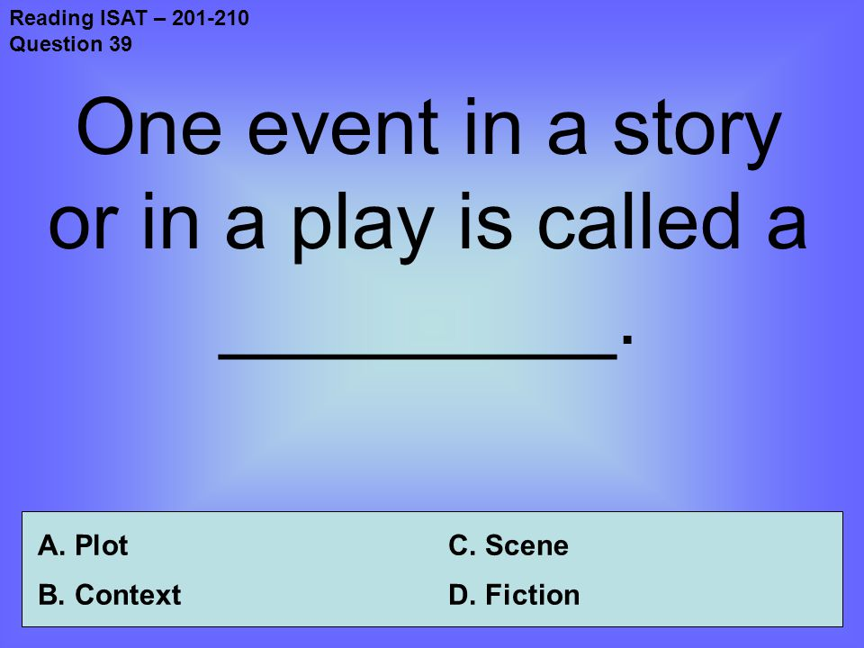 Reading ISAT – 201-210 Question 39 One event in a story or in a play is called a _________.