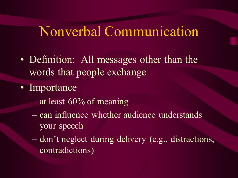 Nonverbal Communication Definition: All messages other than the words that people exchange Importance –at least 60% of meaning –can influence whether audience understands your speech –don't neglect during delivery (e.g., distractions, contradictions)