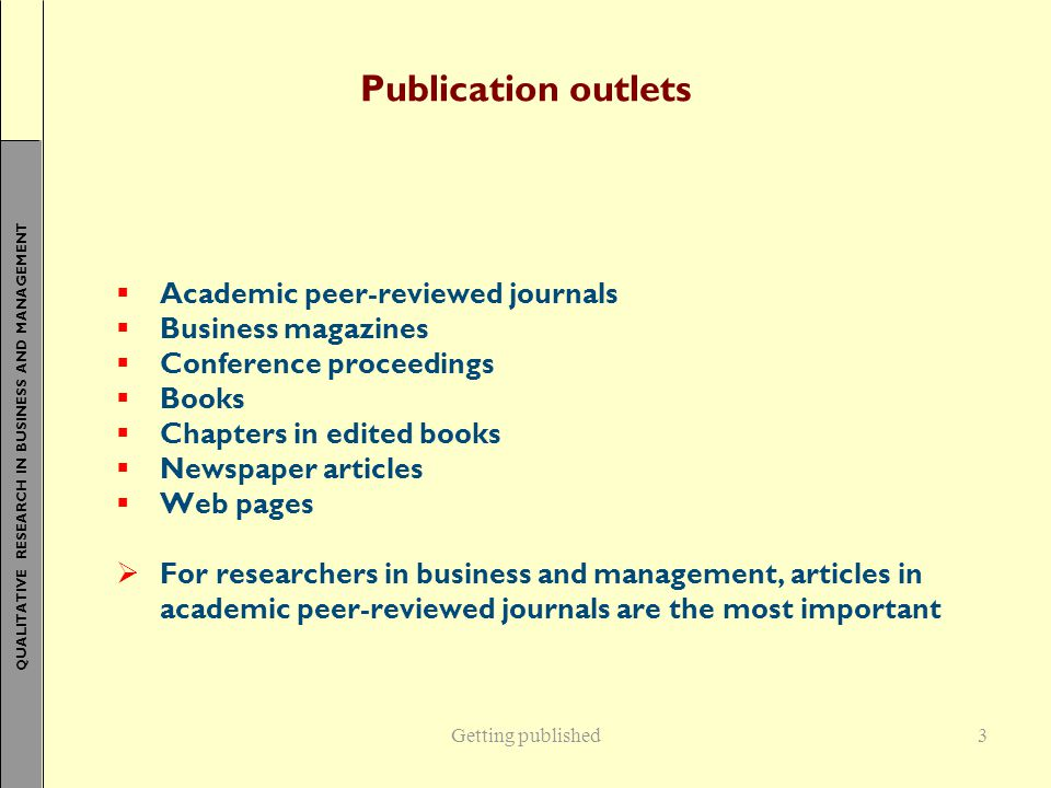 QUALITATIVE RESEARCH IN BUSINESS AND MANAGEMENT Getting published3 Publication outlets  Academic peer-reviewed journals  Business magazines  Conference proceedings  Books  Chapters in edited books  Newspaper articles  Web pages  For researchers in business and management, articles in academic peer-reviewed journals are the most important