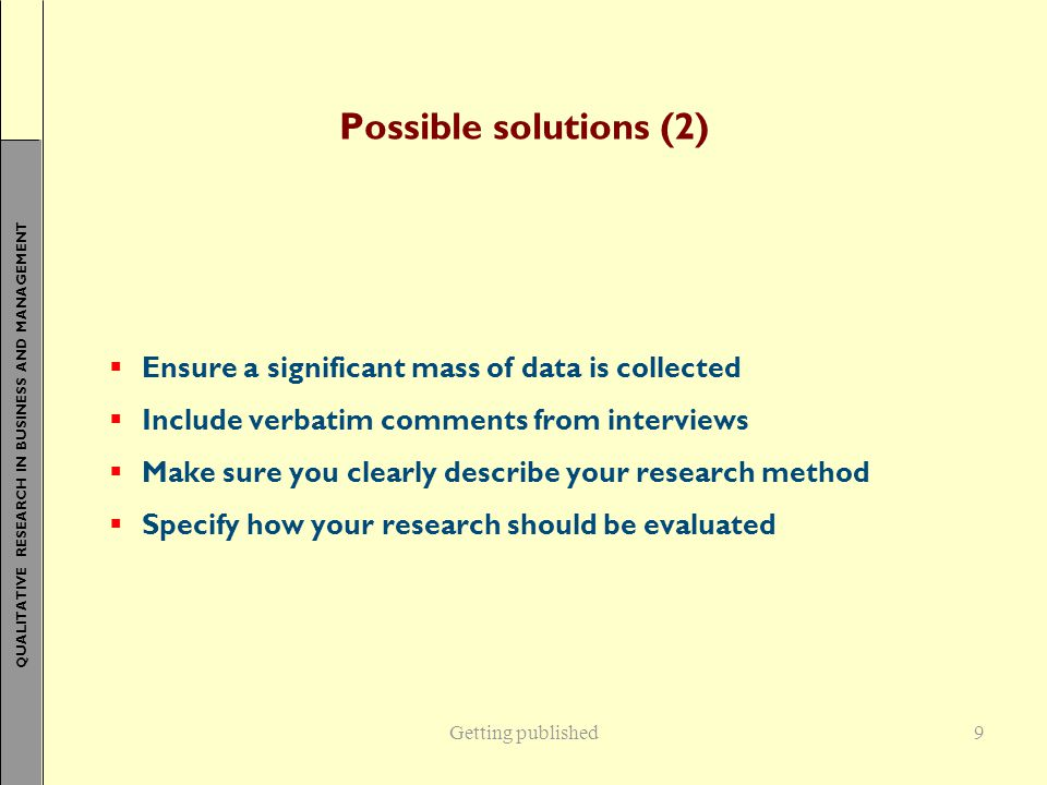 QUALITATIVE RESEARCH IN BUSINESS AND MANAGEMENT 9 Possible solutions (2)  Ensure a significant mass of data is collected  Include verbatim comments from interviews  Make sure you clearly describe your research method  Specify how your research should be evaluated Getting published
