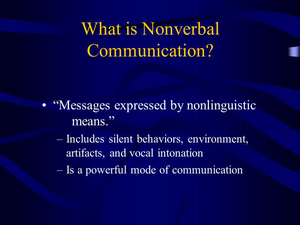 "What is Nonverbal Communication? ""Messages expressed by nonlinguistic means."" –Includes silent behaviors, environment, artifacts, and vocal intonation"
