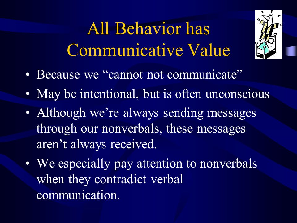 "All Behavior has Communicative Value Because we ""cannot not communicate"" May be intentional, but is often unconscious Although we're always sending me"