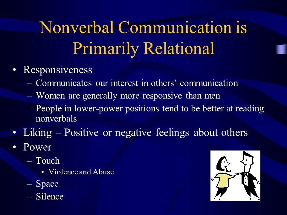 Nonverbal Communication is Primarily Relational Responsiveness –Communicates our interest in others' communication –Women are generally more responsiv