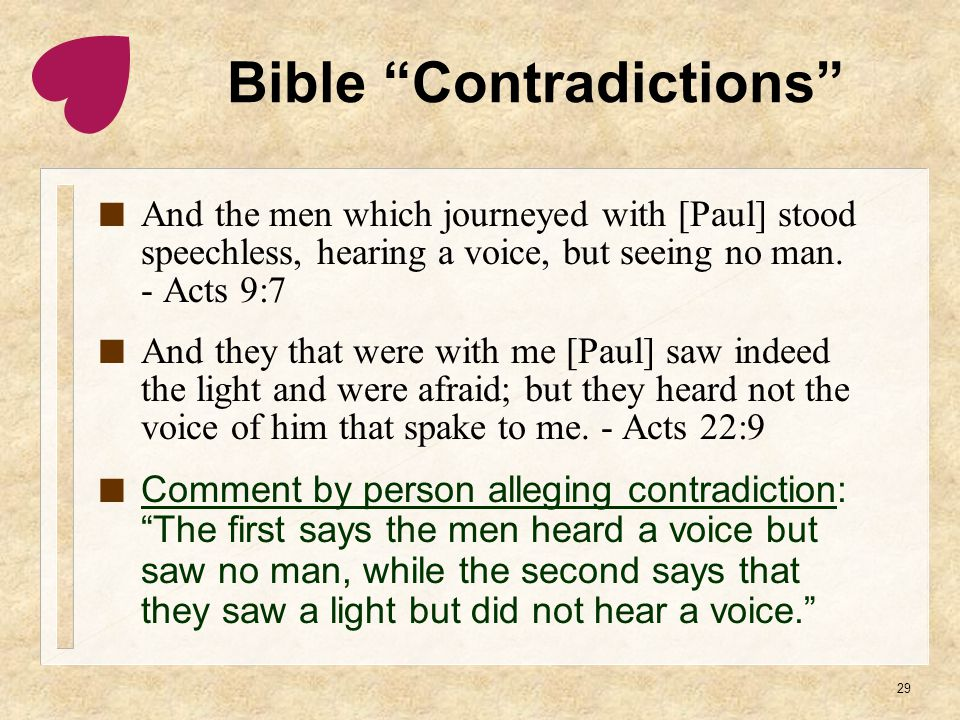 29 Bible Contradictions And the men which journeyed with [Paul] stood speechless, hearing a voice, but seeing no man.