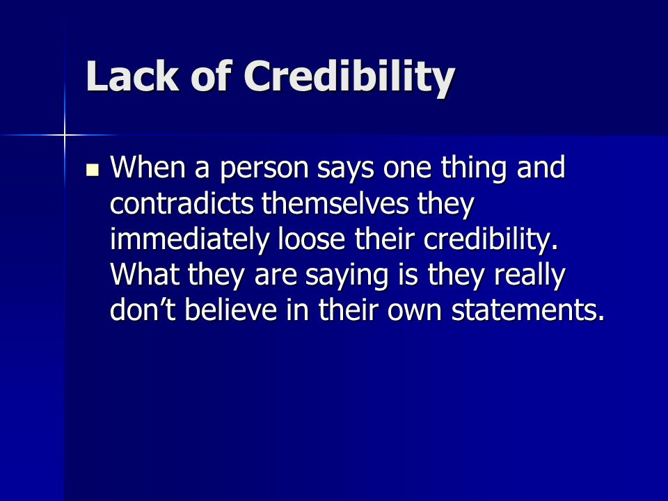 Lack of Credibility When a person says one thing and contradicts themselves they immediately loose their credibility. What they are saying is they rea