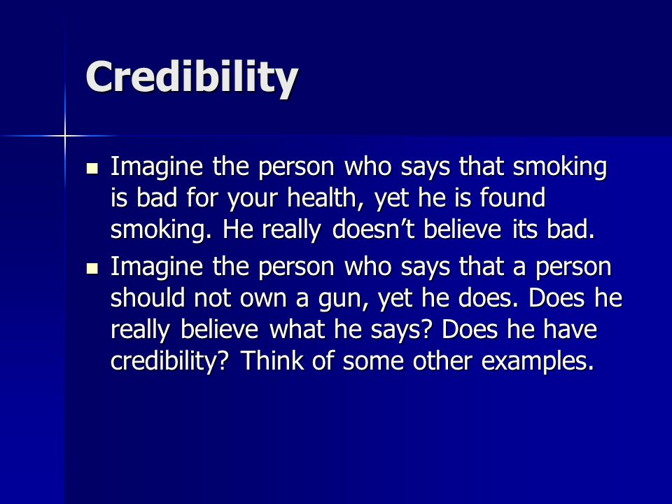 Credibility Imagine the person who says that smoking is bad for your health, yet he is found smoking. He really doesn't believe its bad. Imagine the p