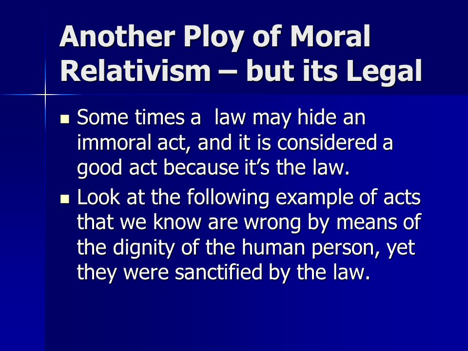 Another Ploy of Moral Relativism – but its Legal Some times a law may hide an immoral act, and it is considered a good act because it's the law. Some