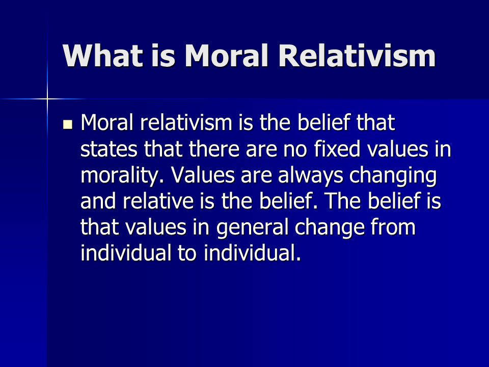 What is Moral Relativism Moral relativism is the belief that states that there are no fixed values in morality. Values are always changing and relativ