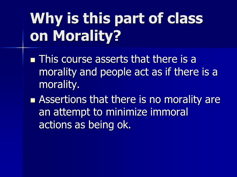 Why is this part of class on Morality? This course asserts that there is a morality and people act as if there is a morality. This course asserts that