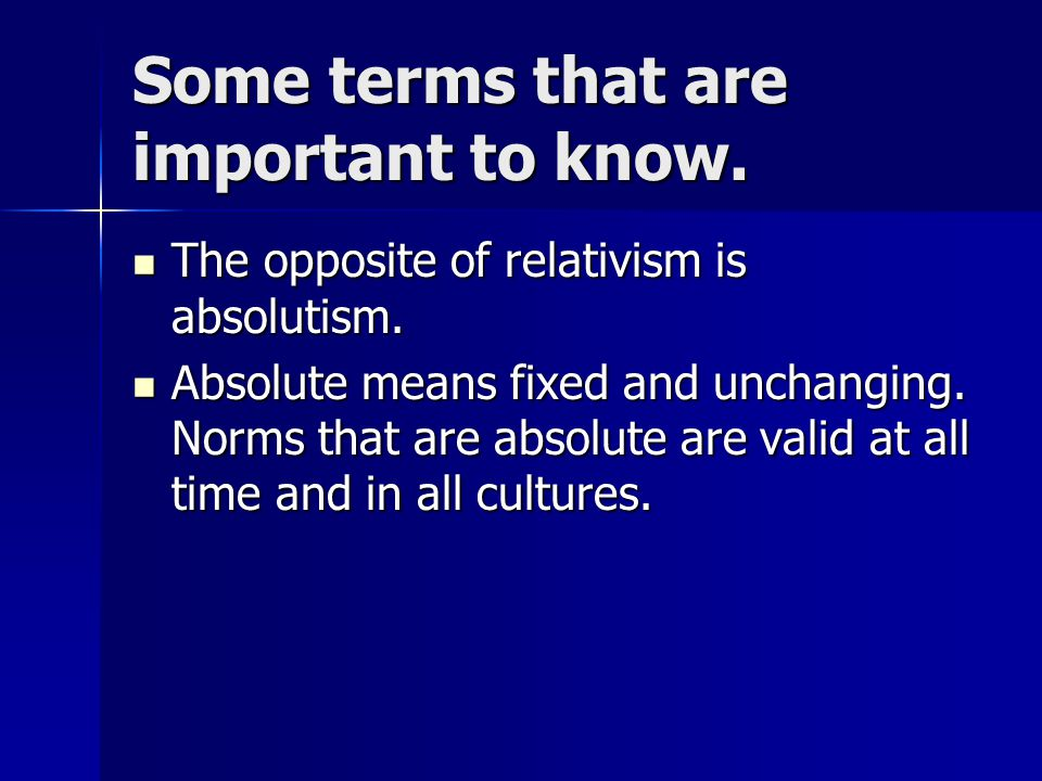 Some terms that are important to know. The opposite of relativism is absolutism. The opposite of relativism is absolutism. Absolute means fixed and un
