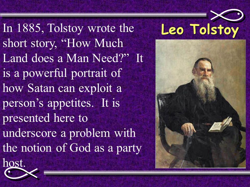 Leo Tolstoy In 1885, Tolstoy wrote the short story, How Much Land does a Man Need It is a powerful portrait of how Satan can exploit a person's appetites.