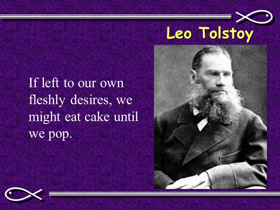 Leo Tolstoy If left to our own fleshly desires, we might eat cake until we pop.