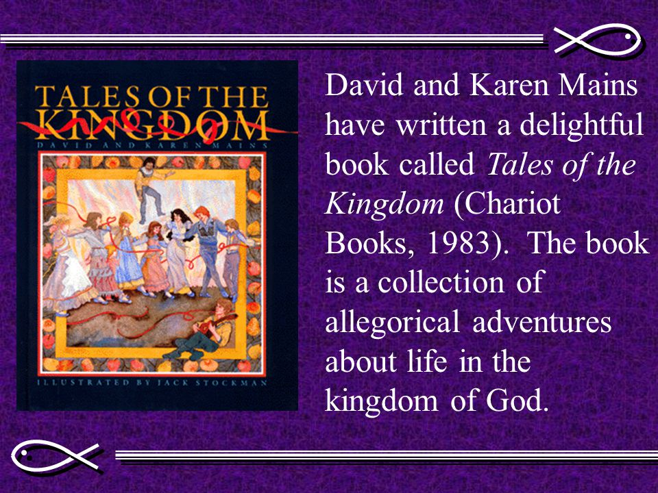 David and Karen Mains have written a delightful book called Tales of the Kingdom (Chariot Books, 1983).
