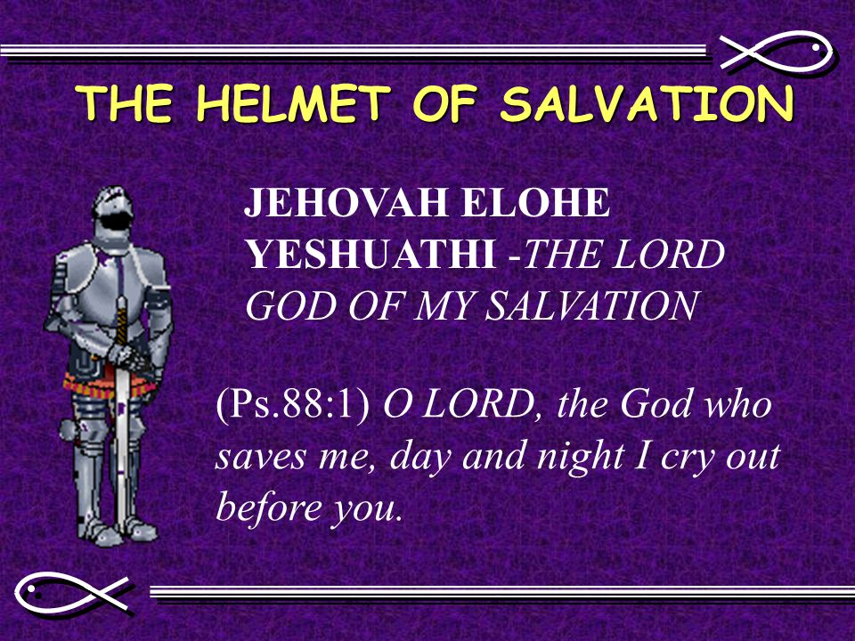 THE HELMET OF SALVATION JEHOVAH ELOHE YESHUATHI -THE LORD GOD OF MY SALVATION (Ps.88:1) O LORD, the God who saves me, day and night I cry out before you.