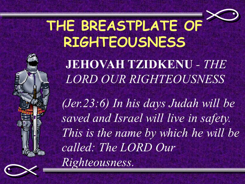 THE BREASTPLATE OF RIGHTEOUSNESS JEHOVAH TZIDKENU - THE LORD OUR RIGHTEOUSNESS (Jer.23:6) In his days Judah will be saved and Israel will live in safety.
