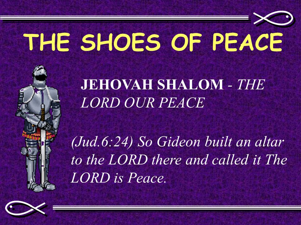 THE SHOES OF PEACE JEHOVAH SHALOM - THE LORD OUR PEACE (Jud.6:24) So Gideon built an altar to the LORD there and called it The LORD is Peace.