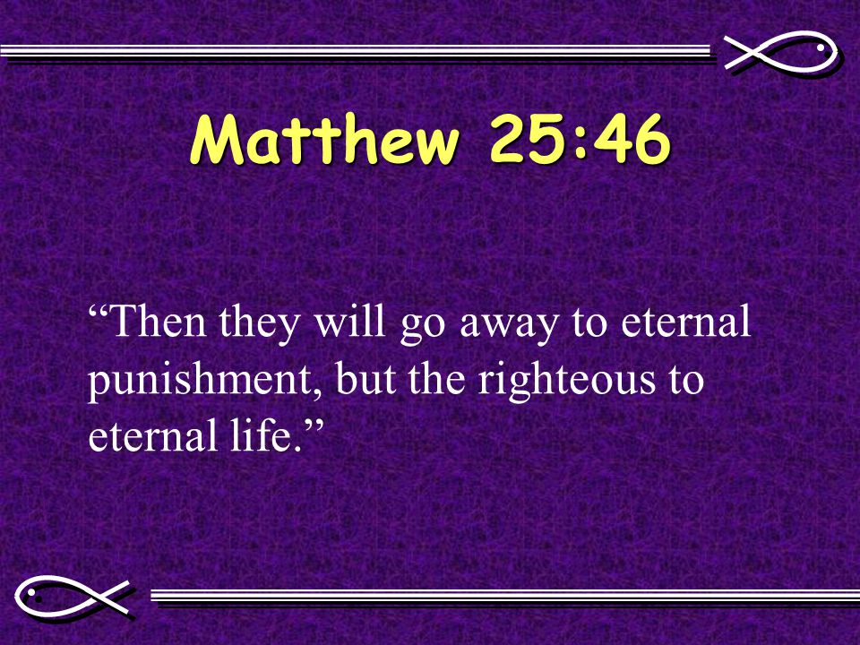 Matthew 25:46 Then they will go away to eternal punishment, but the righteous to eternal life.