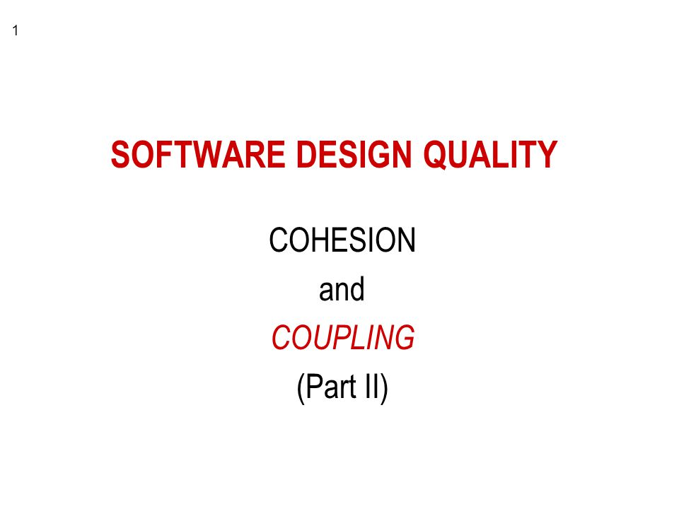 1 SOFTWARE DESIGN QUALITY COHESION and COUPLING (Part II)