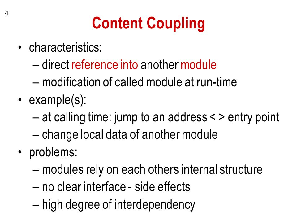4 Content Coupling characteristics: –direct reference into another module –modification of called module at run-time example(s): –at calling time: jump to an address entry point –change local data of another module problems: –modules rely on each others internal structure –no clear interface - side effects –high degree of interdependency