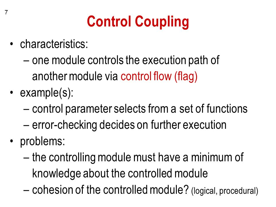 7 Control Coupling characteristics: –one module controls the execution path of another module via control flow (flag) example(s): –control parameter s