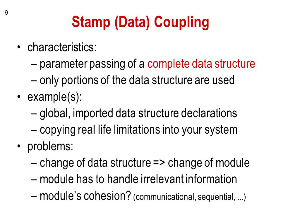 9 Stamp (Data) Coupling characteristics: –parameter passing of a complete data structure –only portions of the data structure are used example(s): –global, imported data structure declarations –copying real life limitations into your system problems: –change of data structure => change of module –module has to handle irrelevant information –module's cohesion.