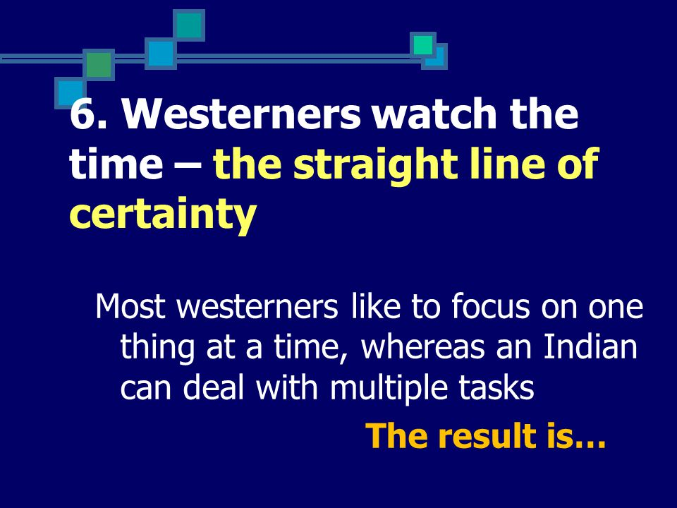 6. Westerners watch the time – the straight line of certainty Most westerners like to focus on one thing at a time, whereas an Indian can deal with mu