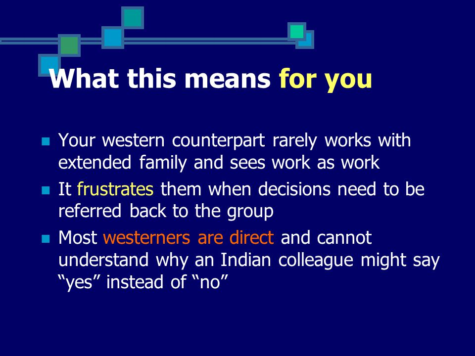 What this means for you Your western counterpart rarely works with extended family and sees work as work It frustrates them when decisions need to be referred back to the group Most westerners are direct and cannot understand why an Indian colleague might say yes instead of no