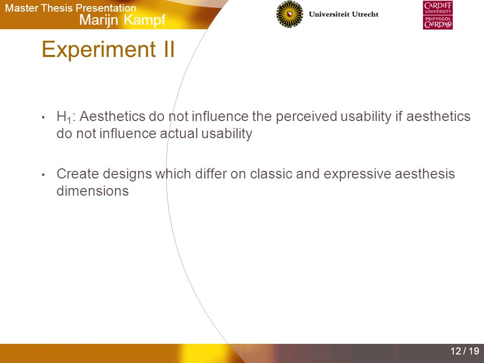 Marijn Kampf Master Thesis Presentation 12 / 19 Experiment II H 1 : Aesthetics do not influence the perceived usability if aesthetics do not influence actual usability Create designs which differ on classic and expressive aesthesis dimensions
