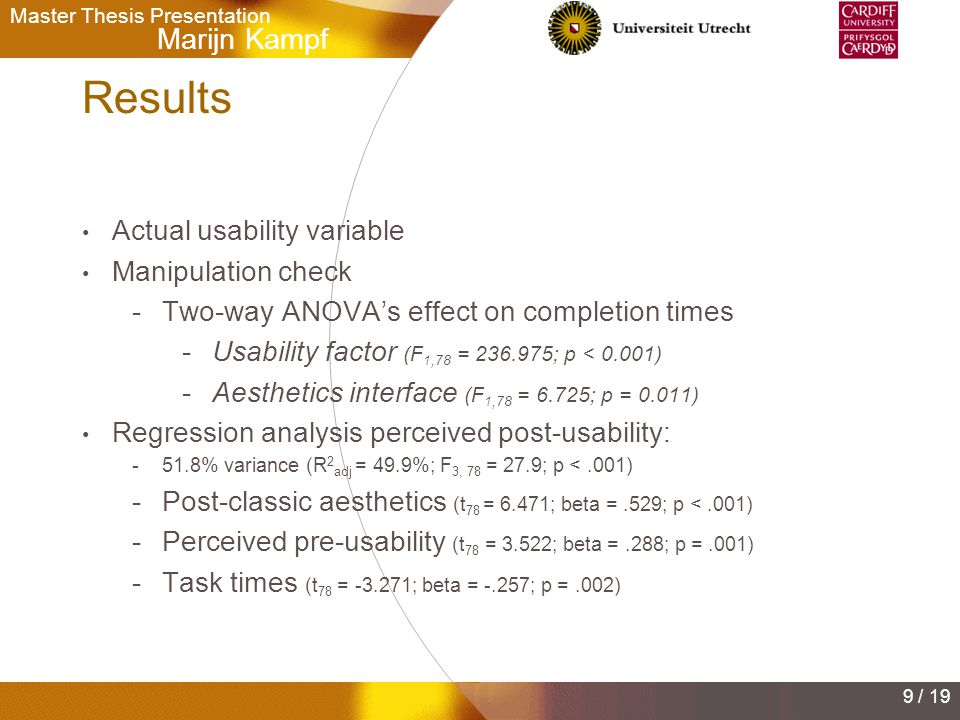 Marijn Kampf Master Thesis Presentation 9 / 19 Results Actual usability variable Manipulation check -Two-way ANOVA's effect on completion times -Usability factor (F 1,78 = 236.975; p < 0.001) -Aesthetics interface (F 1,78 = 6.725; p = 0.011) Regression analysis perceived post-usability: -51.8% variance (R 2 adj = 49.9%; F 3, 78 = 27.9; p <.001) -Post-classic aesthetics (t 78 = 6.471; beta =.529; p <.001) -Perceived pre-usability (t 78 = 3.522; beta =.288; p =.001) -Task times (t 78 = -3.271; beta = -.257; p =.002)