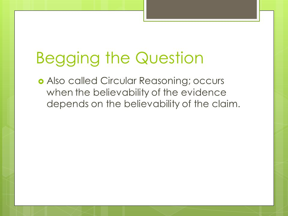 Begging the Question  Also called Circular Reasoning; occurs when the believability of the evidence depends on the believability of the claim.
