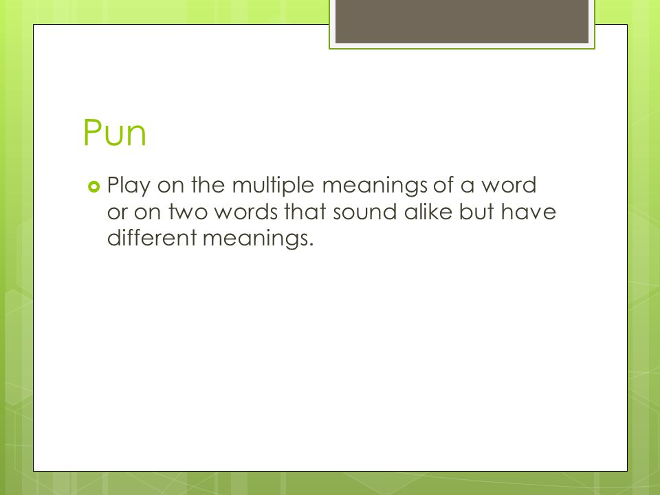 Pun  Play on the multiple meanings of a word or on two words that sound alike but have different meanings.