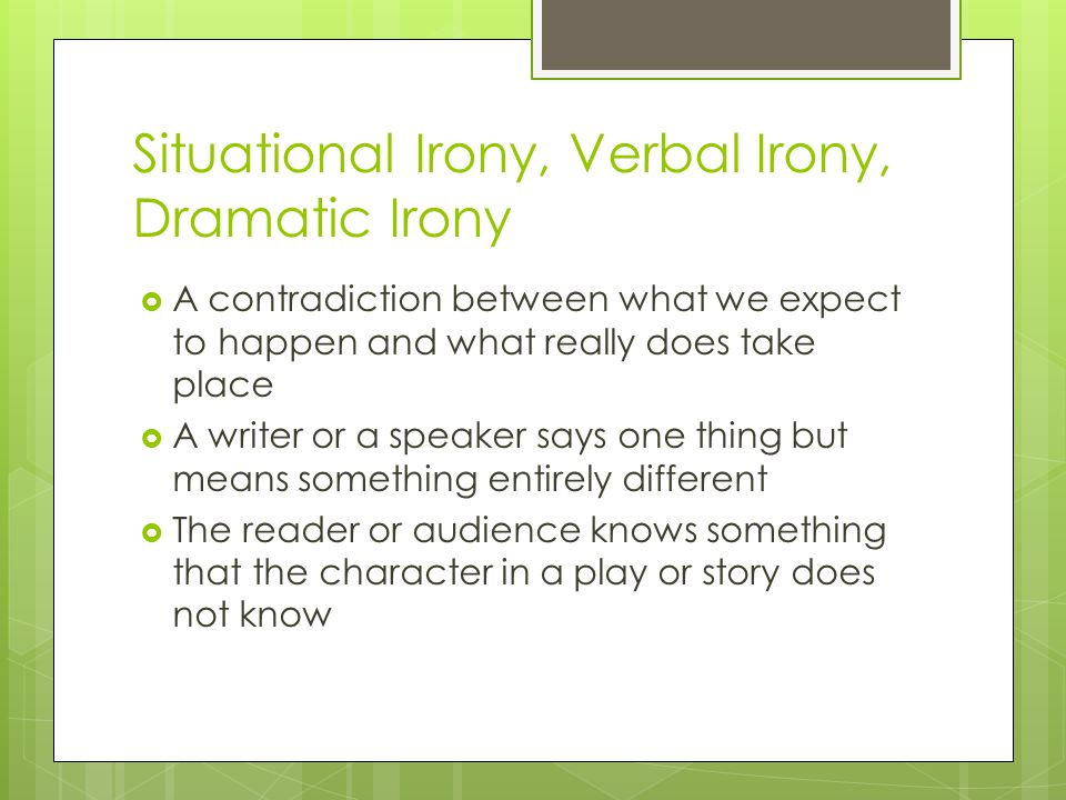 Situational Irony, Verbal Irony, Dramatic Irony  A contradiction between what we expect to happen and what really does take place  A writer or a speaker says one thing but means something entirely different  The reader or audience knows something that the character in a play or story does not know