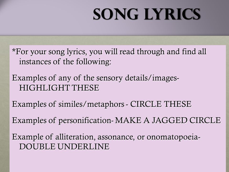 Song Lyrics *For your song lyrics, you will read through and find all instances of the following: Examples of any of the sensory details/images- HIGHLIGHT THESE Examples of similes/metaphors - CIRCLE THESE Examples of personification- MAKE A JAGGED CIRCLE Example of alliteration, assonance, or onomatopoeia- DOUBLE UNDERLINE