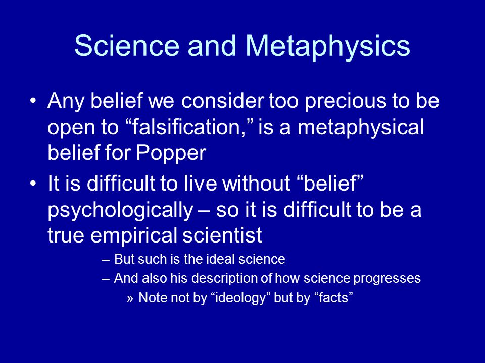 Science and Metaphysics Any belief we consider too precious to be open to falsification, is a metaphysical belief for Popper It is difficult to live without belief psychologically – so it is difficult to be a true empirical scientist –But such is the ideal science –And also his description of how science progresses »Note not by ideology but by facts