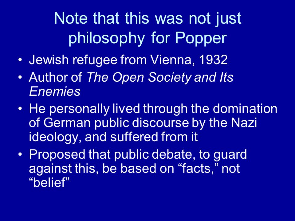 Note that this was not just philosophy for Popper Jewish refugee from Vienna, 1932 Author of The Open Society and Its Enemies He personally lived through the domination of German public discourse by the Nazi ideology, and suffered from it Proposed that public debate, to guard against this, be based on facts, not belief