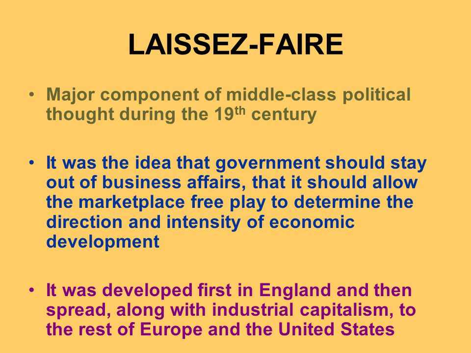 LAISSEZ-FAIRE Major component of middle-class political thought during the 19 th century It was the idea that government should stay out of business affairs, that it should allow the marketplace free play to determine the direction and intensity of economic development It was developed first in England and then spread, along with industrial capitalism, to the rest of Europe and the United States