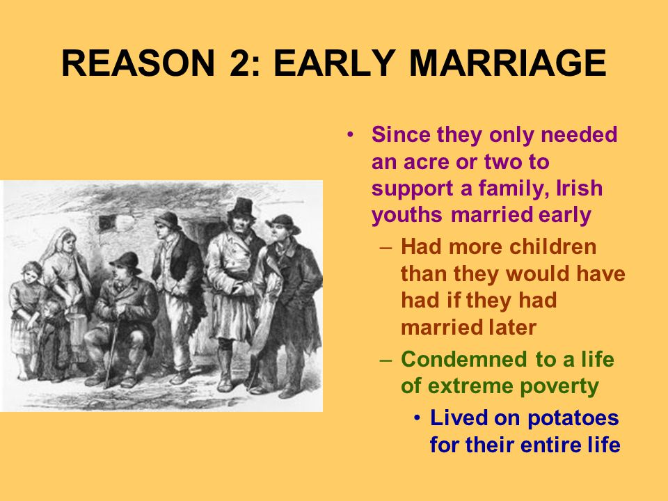 REASON 2: EARLY MARRIAGE Since they only needed an acre or two to support a family, Irish youths married early –Had more children than they would have had if they had married later –Condemned to a life of extreme poverty Lived on potatoes for their entire life
