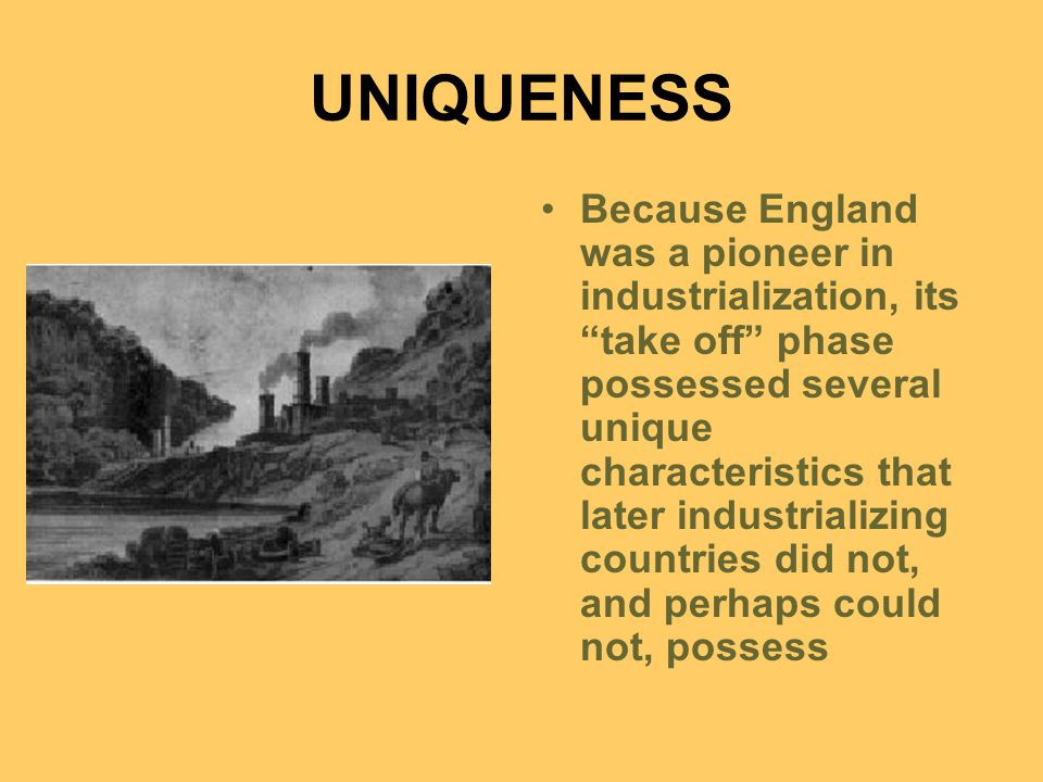 UNIQUENESS Because England was a pioneer in industrialization, its take off phase possessed several unique characteristics that later industrializing countries did not, and perhaps could not, possess
