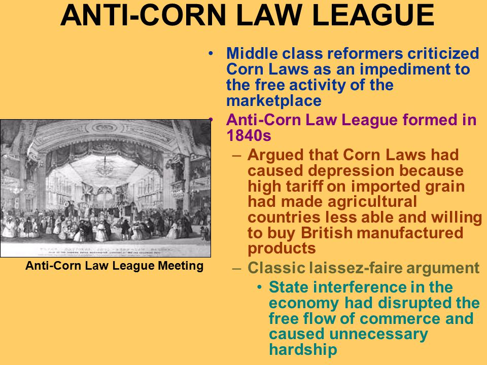 ANTI-CORN LAW LEAGUE Middle class reformers criticized Corn Laws as an impediment to the free activity of the marketplace Anti-Corn Law League formed in 1840s –Argued that Corn Laws had caused depression because high tariff on imported grain had made agricultural countries less able and willing to buy British manufactured products –Classic laissez-faire argument State interference in the economy had disrupted the free flow of commerce and caused unnecessary hardship Anti-Corn Law League Meeting