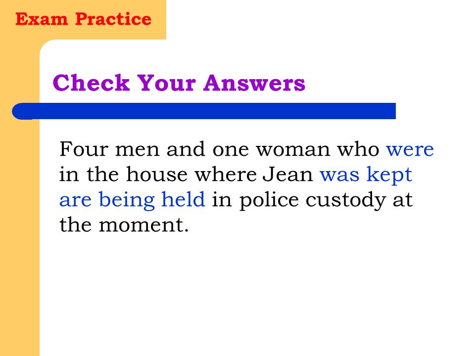 Exam Practice Check Your Answers Before the police stormed the house where Jean had been kept she had had to spend three horrible days on bread and wa