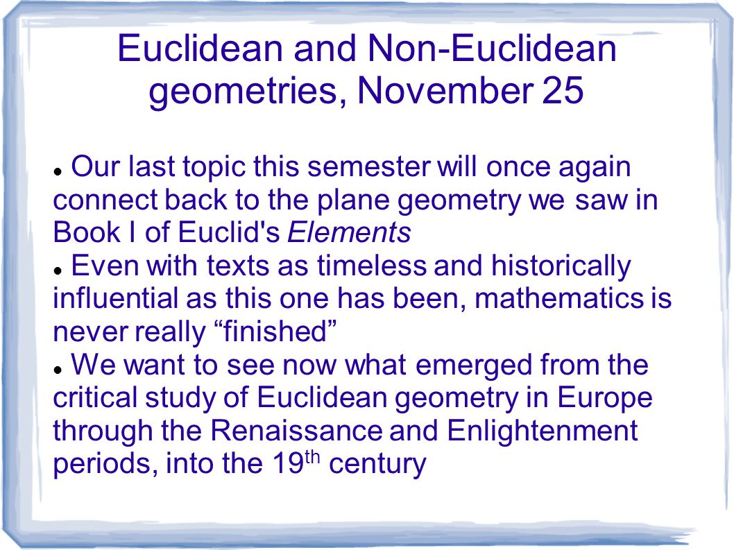Euclidean and Non-Euclidean geometries, November 25 Our last topic this semester will once again connect back to the plane geometry we saw in Book I o