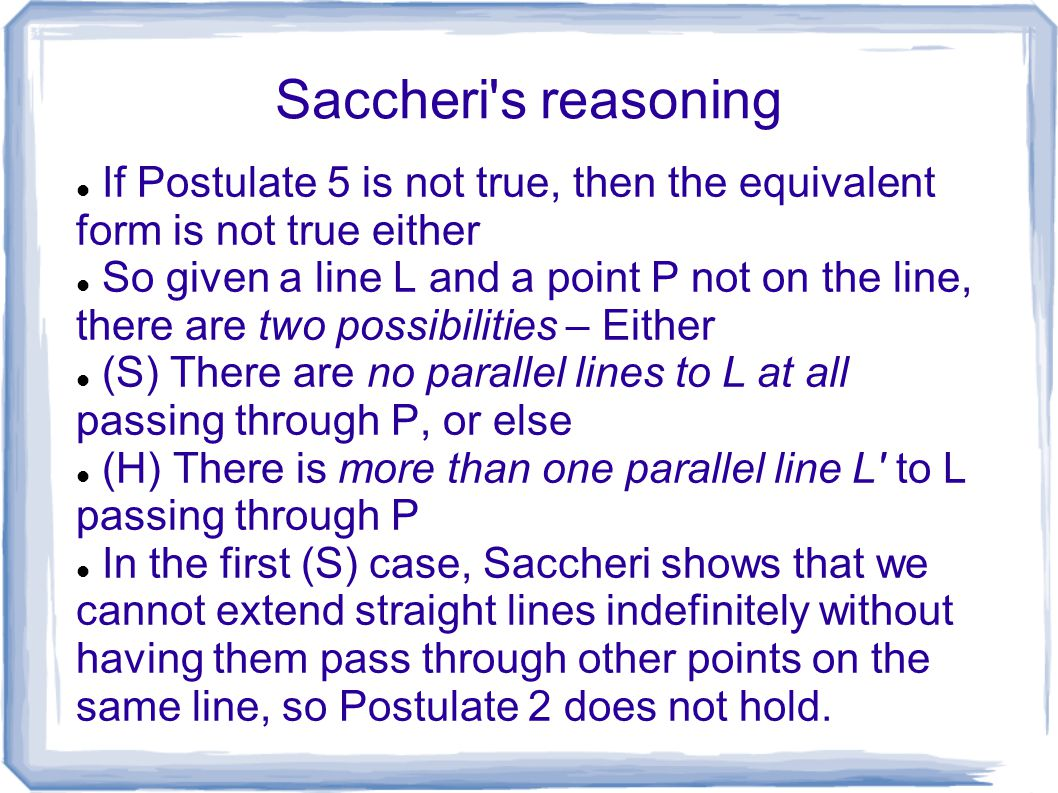 Saccheri's reasoning If Postulate 5 is not true, then the equivalent form is not true either So given a line L and a point P not on the line, there ar