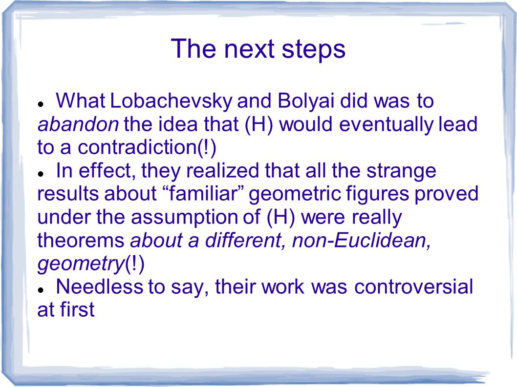 The next steps What Lobachevsky and Bolyai did was to abandon the idea that (H) would eventually lead to a contradiction(!) In effect, they realized t