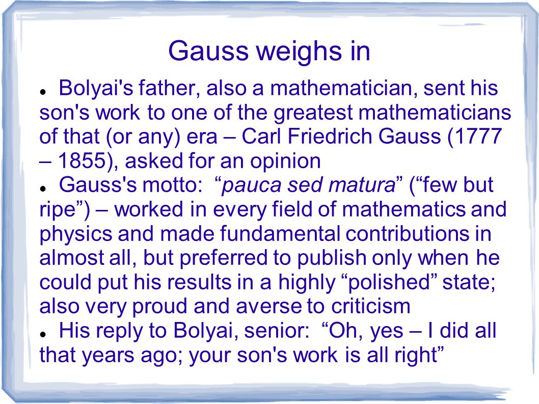 Gauss weighs in Bolyai's father, also a mathematician, sent his son's work to one of the greatest mathematicians of that (or any) era – Carl Friedrich